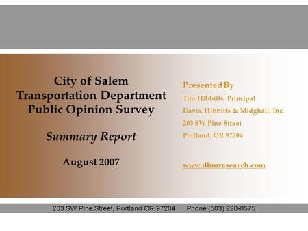 City of Salem Transportation Department Public Opinion Survey Summary Report August 2007 Presented By Tim Hibbitts, Principal Davis, Hibbitts & Midghall,
