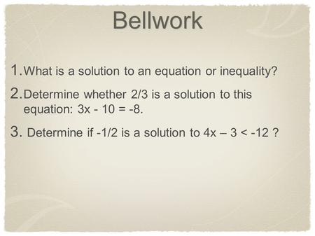 Bellwork 1. What is a solution to an equation or inequality? 2. Determine whether 2/3 is a solution to this equation: 3x - 10 = -8. 3. Determine if -1/2.