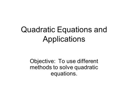 Quadratic Equations and Applications Objective: To use different methods to solve quadratic equations.