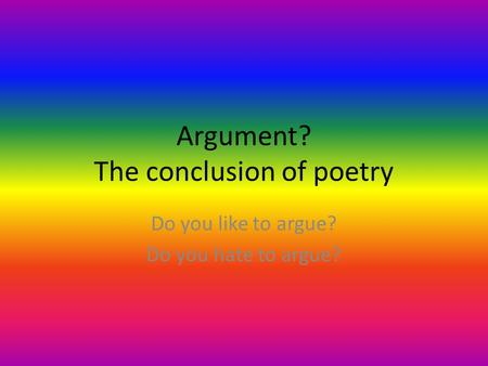 Argument? The conclusion of poetry Do you like to argue? Do you hate to argue?