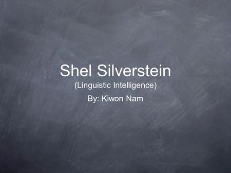 Shel Silverstein (Linguistic Intelligence) By: Kiwon Nam.
