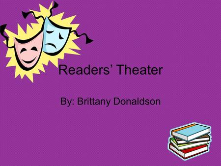 Readers' Theater By: Brittany Donaldson. What Is Readers' Theater? Program that promotes literacy. Benefits all but mostly struggling readers and children.