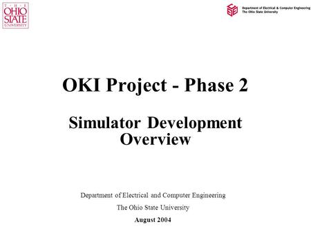 OKI Project - Phase 2 Simulator Development Overview Department of Electrical and Computer Engineering The Ohio State University August 2004.