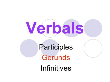 Verbals Participles Gerunds Infinitives. What Are Verbals? Verbals are forms of action verbs that do NOT function as verbs. Instead, they function as.