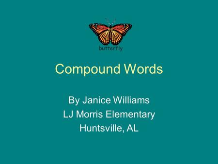 Compound Words By Janice Williams LJ Morris Elementary Huntsville, AL butterfly.