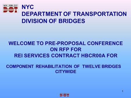 1 WELCOME TO PRE-PROPOSAL CONFERENCE ON RFP FOR REI SERVICES CONTRACT HBCR00A FOR COMPONENT REHABILITATION OF TWELVE BRIDGES CITYWIDE NYC DEPARTMENT OF.