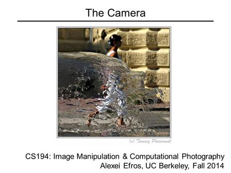 The Camera CS194: Image Manipulation & Computational Photography Alexei Efros, UC Berkeley, Fall 2014.