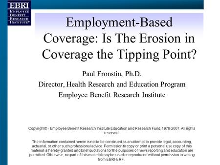 Employment-Based Coverage: Is The Erosion in Coverage the Tipping Point? Paul Fronstin, Ph.D. Director, Health Research and Education Program Employee.