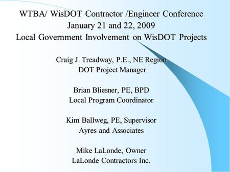 WTBA/ WisDOT Contractor /Engineer Conference January 21 and 22, 2009 Local Government Involvement on WisDOT Projects Craig J. Treadway, P.E., NE Region.