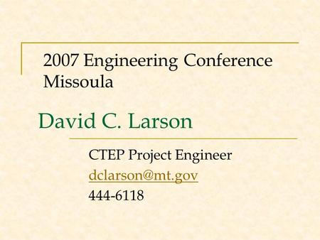 David C. Larson CTEP Project Engineer 444-6118 2007 Engineering Conference Missoula.