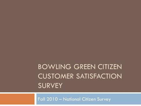 BOWLING GREEN CITIZEN CUSTOMER SATISFACTION SURVEY Fall 2010 – National Citizen Survey.