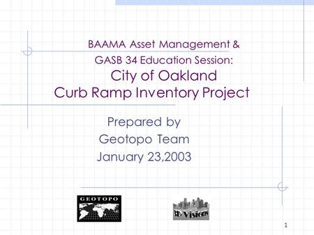 1 BAAMA Asset Management & GASB 34 Education Session: City of Oakland Curb Ramp Inventory Project Prepared by Geotopo Team January 23,2003.