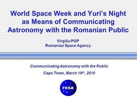 World Space Week and Yuri's Night as Means of Communicating Astronomy with the Romanian Public Communicating Astronomy with the Public Cape Town, March.