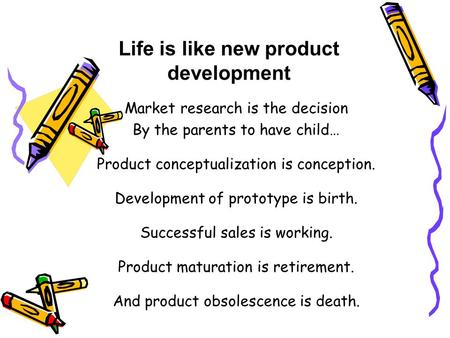 Life is like new product development Market research is the decision By the parents to have child… Product conceptualization is conception. Development.