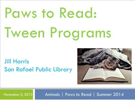 Animals | Paws to Read | Summer 2014 November 3, 2013 Paws to Read: Tween Programs Jill Harris San Rafael Public Library.