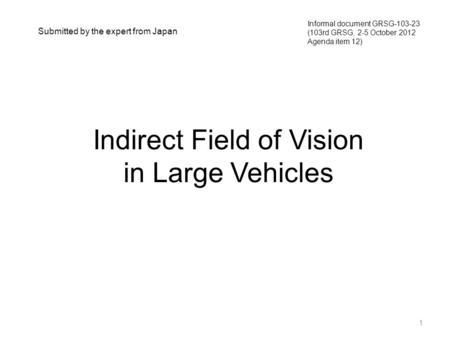 Indirect Field of Vision in Large Vehicles 1 Informal document GRSG-103-23 (103rd GRSG, 2-5 October 2012 Agenda item 12) Submitted by the expert from Japan.