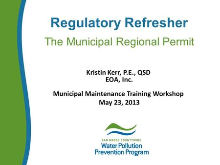Regulatory Refresher The Municipal Regional Permit Kristin Kerr, P.E., QSD EOA, Inc. Municipal Maintenance Training Workshop May 23, 2013.