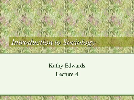 Introduction to Sociology Kathy Edwards Lecture 4.