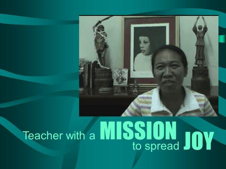To spread JOY Teacher with a MISSION. is a teacher at Mary Help of Christians – a school run by Salesian Sisters in Minglanilla, Cebu. Joy Mission.