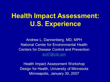 Health Impact Assessment: U.S. Experience Andrew L. Dannenberg, MD, MPH National Center for Environmental Health Centers for Disease Control and Prevention.