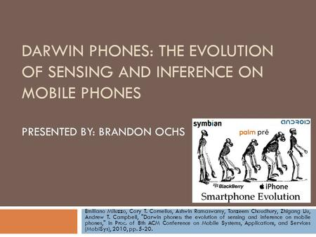 DARWIN PHONES: THE EVOLUTION OF SENSING AND INFERENCE ON MOBILE PHONES PRESENTED BY: BRANDON OCHS Emiliano Miluzzo, Cory T. Cornelius, Ashwin Ramaswamy,
