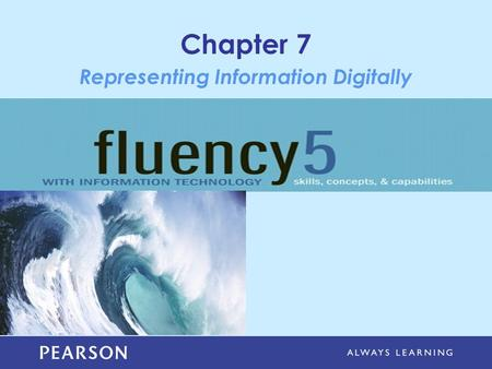Chapter 7 Representing Information Digitally. Copyright © 2013 Pearson Education, Inc. Publishing as Pearson Addison-Wesley Learning Objectives Explain.