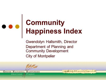 Community Happiness Index Gwendolyn Hallsmith, Director Department of Planning and Community Development City of Montpelier.