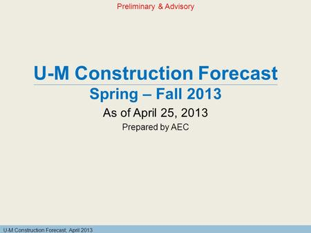 U-M Construction Forecast; April 2013 U-M Construction Forecast Spring – Fall 2013 As of April 25, 2013 Prepared by AEC Preliminary & Advisory.