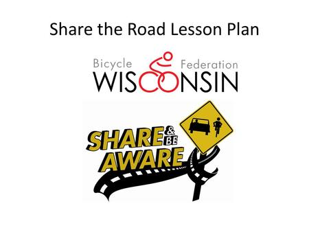"Share the Road Lesson Plan. ""Share The Road"" Lesson Plan: Why??  Usually little or no training for cyclists, motorists, and pedestrians on safe interactions."