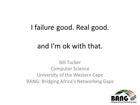 I failure good. Real good. and I'm ok with that. Bill Tucker Computer Science University of the Western Cape BANG: Bridging Africa's Networking Gaps.