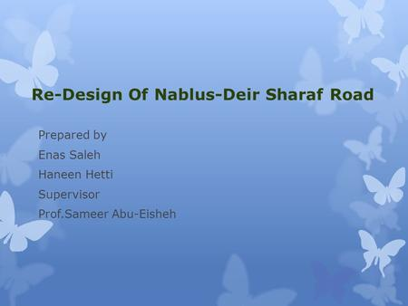 Re-Design Of Nablus-Deir Sharaf Road Prepared by Enas Saleh Haneen Hetti Supervisor Prof.Sameer Abu-Eisheh.