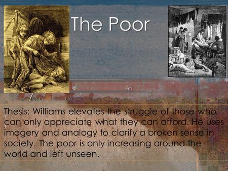 The Poor Thesis: Williams elevates the struggle of those who can only appreciate what they can afford. He uses imagery and analogy to clarify a broken.