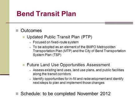 Bend Transit Plan Outcomes Updated Public Transit Plan (PTP) Focused on fixed-route system To be adopted as an element of the BMPO Metropolitan Transportation.