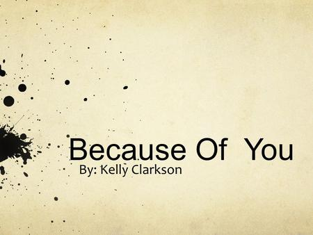Because Of You By: Kelly Clarkson. Kelly Clarkson.