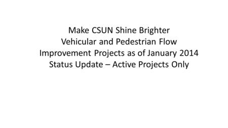 Make CSUN Shine Brighter Vehicular and Pedestrian Flow Improvement Projects as of January 2014 Status Update – Active Projects Only.