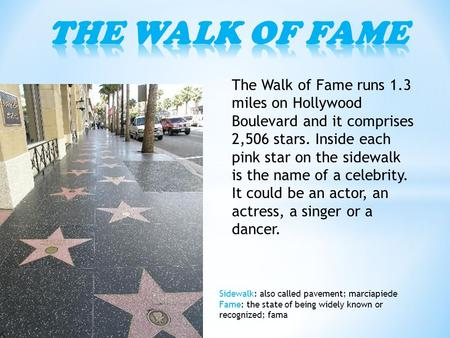 The Walk of Fame runs 1.3 miles on Hollywood Boulevard and it comprises 2,506 stars. Inside each pink star on the sidewalk is the name of a celebrity.