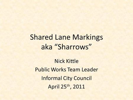 "Shared Lane Markings aka ""Sharrows"" Nick Kittle Public Works Team Leader Informal City Council April 25 th, 2011."