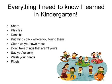 Everything I need to know I learned in Kindergarten! Share Play fair Don't hit Put things back where you found them Clean up your own mess Don't take things.