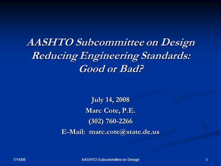 AASHTO Subcommittee on Design Reducing Engineering Standards: Good or Bad? July 14, 2008 Marc Cote, P.E. (302) 760-2266   7/14/08.