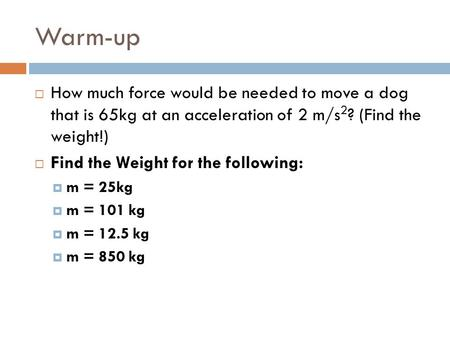 Warm-up  How much force would be needed to move a dog that is 65kg at an acceleration of 2 m/s 2 ? (Find the weight!)  Find the Weight for the following: