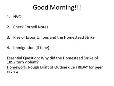Good Morning!!! 1.NVC 2.Check Cornell Notes 3.Rise of Labor Unions and the Homestead Strike 4.Immigration (if time) Essential Question: Why did the Homestead.