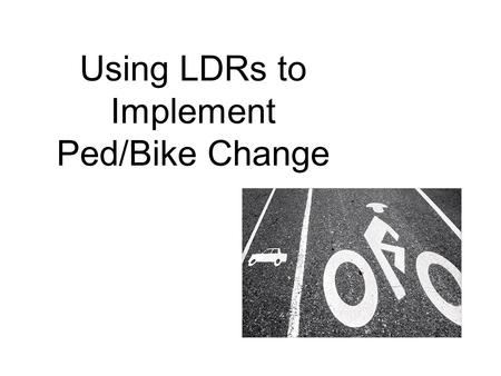 Using LDRs to Implement Ped/Bike Change. LDRs – Land Development Regulations The collection of laws and regulations that govern the use of land, zoning,