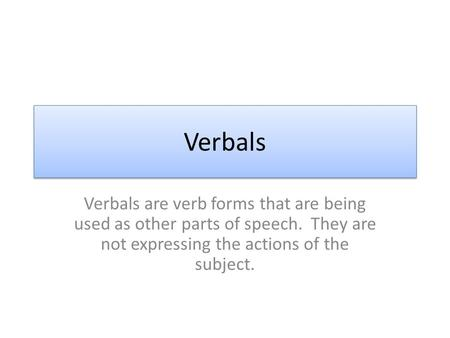 Verbals Verbals are verb forms that are being used as other parts of speech. They are not expressing the actions of the subject.