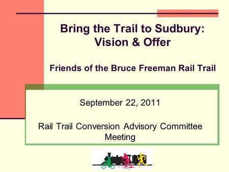 Bring the Trail to Sudbury: Vision & Offer Friends of the Bruce Freeman Rail Trail September 22, 2011 Rail Trail Conversion Advisory Committee Meeting.