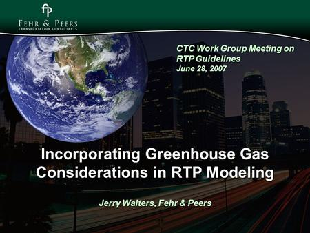 Incorporating Greenhouse Gas Considerations in RTP Modeling Jerry Walters, Fehr & Peers CTC Work Group Meeting on RTP Guidelines June 28, 2007.