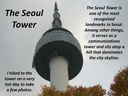 The Seoul Tower The Seoul Tower is one of the most recognized landmarks in Seoul. Among other things, it serves as a communications tower and sits atop.