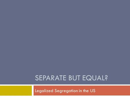 SEPARATE BUT EQUAL? Legalized Segregation in the US.