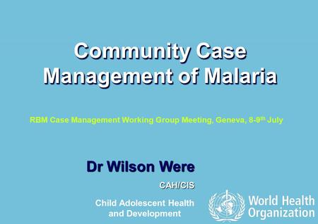 RBM Case Management Working Group Meeting, Geneva 8-9 th July 2009 1 |1 | Dr Wilson Were CAH/CIS Community Case Management of Malaria Child Adolescent.