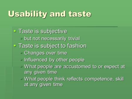 Usability and taste  Taste is subjective  but not necessarily trivial  Taste is subject to fashion  Changes over time  Influenced by other people.