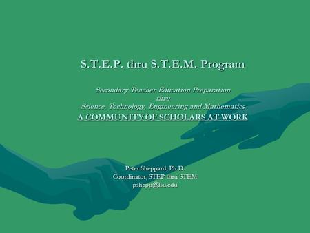 S.T.E.P. thru S.T.E.M. Program Secondary Teacher Education Preparation thru Science, Technology, Engineering and Mathematics A COMMUNITY OF SCHOLARS AT.